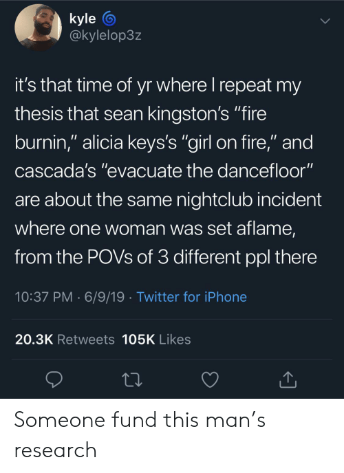 """incident: kyle  @kylelop3z  it's that time of yr where I repeat my  thesis that sean kingston's """"fire  burnin,"""" alicia keys's """"girl on fire,"""" and  cascada's """"evacuate the dancefloor""""  are about the same nightclub incident  where one woman was set aflame,  from the POVS of 3 different ppl there  10:37 PM 6/9/19 Twitter for iPhone  20.3K Retweets 105K Likes Someone fund this man's research"""