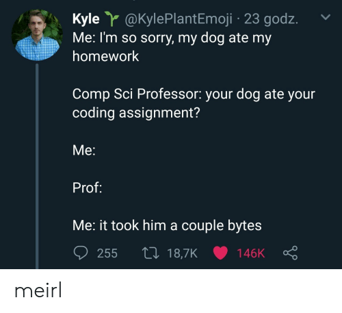 sci: Kyle @KylePlantEmoji 23 godz.  Me: I'm so sorry, my dog ate my  homework  Comp Sci Professor: your dog ate your  coding assignment?  Me:  Prof:  Me: it took him a couple byte:s meirl