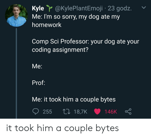 sci: Kyle @KylePlantEmoji 23 godz.  Me: I'm so sorry, my dog ate my  homework  Comp Sci Professor: your dog ate your  coding assignment?  Me:  Prof:  Me: it took him a couple byte:s it took him a couple bytes
