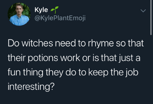 kyle: Kyle  @KylePlantEmoji  Do witches need to rhyme so that  their potions work or is that just a  fun thing they do to keep the job  interesting?
