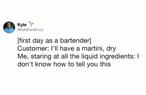 Dank, How To, and All The: Kyle  @KylePlantEmoji  [first day as a bartender]  Customer: I'll have a martini, dry  Me, staring at all the liquid ingredients: I  don't know how to tell you this