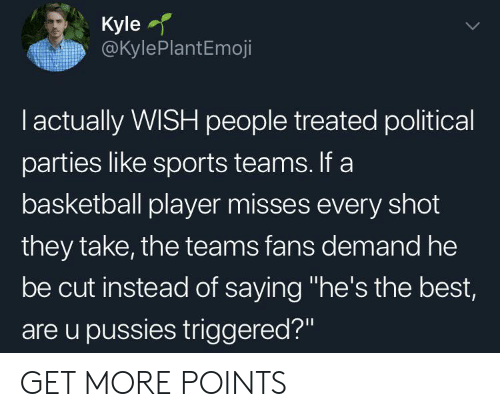 "political parties: Kyle  @KylePlantEmoji  I actually WISH people treated political  parties like sports teams. If a  basketball player misses every shot  they take, the teams fans demand he  be cut instead of saying ""he's the best,  are u pussies triggered?"" GET MORE POINTS"