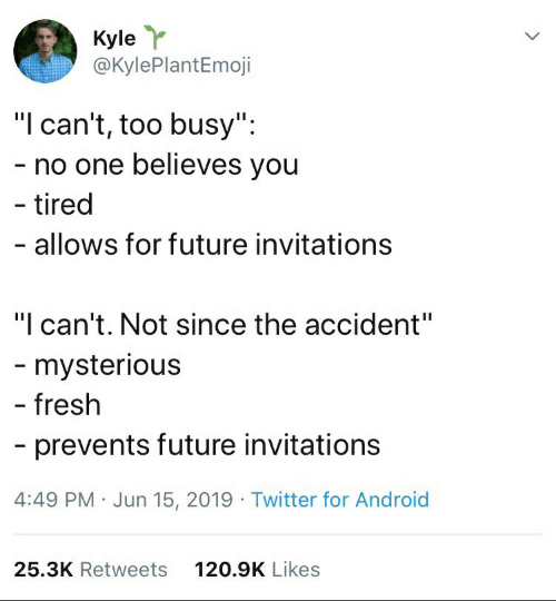 """invitations: Kyle  @KylePlantEmoji  """"I can't, too busy"""":  - no one believes you  - tired  - allows for future invitations  """"I can't. Not since the accident""""  - mysterious  - fresh  prevents future invitations  4:49 PM Jun 15, 2019 Twitter for Android  25.3K Retweets  120.9K Likes"""