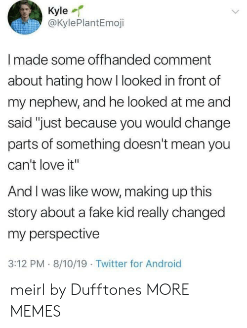 """Making Up: Kyle  @KylePlantEmoji  Imade some offhanded comment  about hating how I looked in front of  my nephew, and he looked at me and  said """"just because you would change  parts of something doesn't mean you  can't love it""""  And I was like wow, making up this  story about a fake kid really changed  my perspective  3:12 PM 8/10/19 Twitter for Android meirl by Dufftones MORE MEMES"""