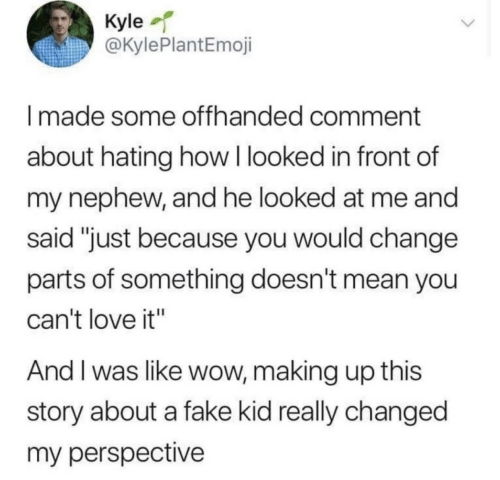 """Making Up: Kyle  @KylePlantEmoji  Imade some offhanded comment  about hating how I looked in front of  my nephew, and he looked at me and  said """"just because you would change  parts of something doesn't mean you  can't love it""""  And I was like wow, making up this  story about a fake kid really changed  my perspective"""