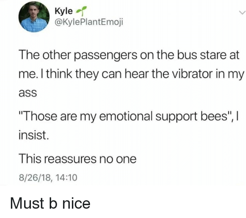 """Ass, Vibrator, and Dank Memes: Kyle  @KylePlantEmoji  The other passengers on the bus stare at  me. l think they can hear the vibrator in my  ass  Those are my emotional support bees"""", I  insist.  This reassures no one  8/26/18, 14:10 Must b nice"""