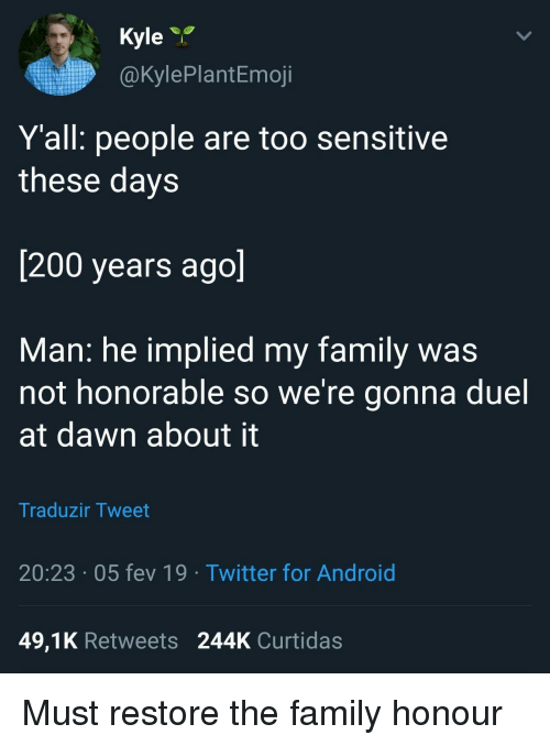 honorable: Kyle  @KylePlantEmoji  Yall: people are too sensitive  these days  200 years ago  Man: he implied my family was  not honorable so We re gonna duel  at dawn about it  Traduzir Tweet  20:23 05 fev 19  Twitter for Android  49,1K Retweets 244K Curtidas Must restore the family honour