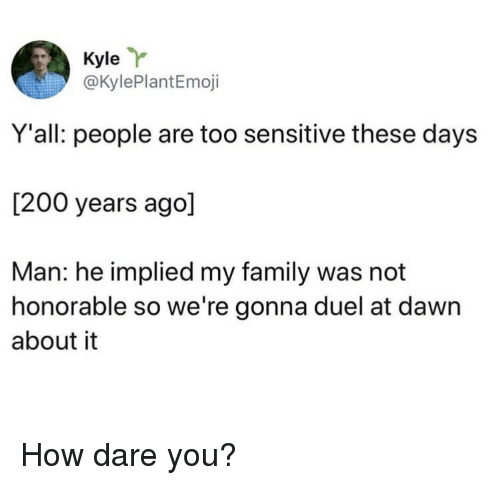 honorable: Kyle  @KylePlantEmoji  Y'all: people are too sensitive these days  [200 years ago]  Man: he implied my family was not  honorable so we're gonna duel at dawn  about it How dare you?