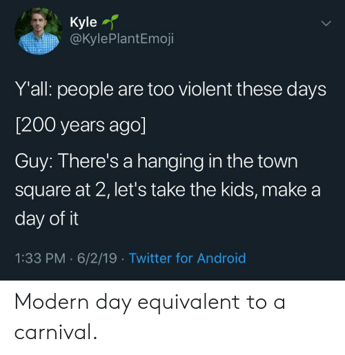 the town: Kyle  @KylePlantEmoji  Y'all: people are too violent these days  [200 years ago]  Guy: There's a hanging in the town  square at 2, let's take the kids, make a  day of it  1:33 PM 6/2/19 Twitter for Android Modern day equivalent to a carnival.