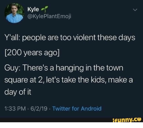 the town: Kyle  @KylePlantEmoji  Y'all: people are too violent these days  [200 years ago]  Guy: There's a hanging in the town  square at 2, let's take the kids, make a  day of it  1:33 PM 6/2/19 Twitter for Android  ifynny.co