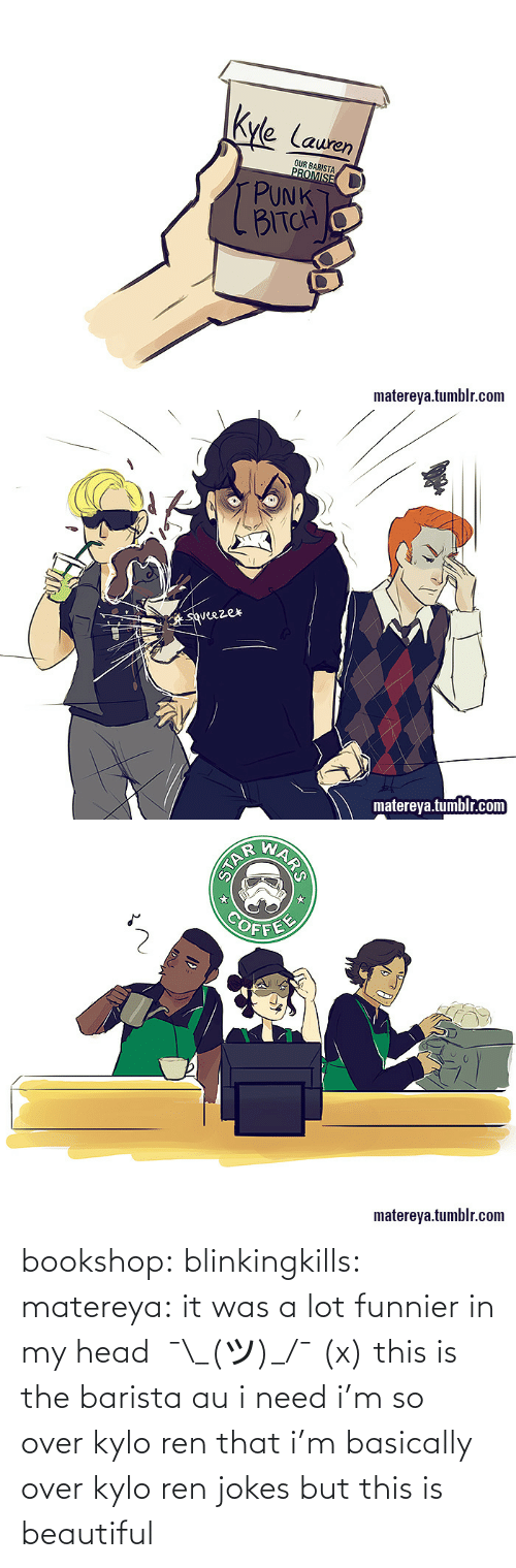 Jokes: Kyle Lauren  OUR BARISTA  PROMISE  PUNK  BITCH  matereya.tumblr.com   squeezer  matereya.tumblr.com   COFFE  matereya.tumblr.com  ARS  STAR bookshop:  blinkingkills:  matereya:  it was a lot funnier in my head  ¯\_(ツ)_/¯(x)  this is the barista au i need  i'm so over kylo ren that i'm basically over kylo ren jokes but this is beautiful