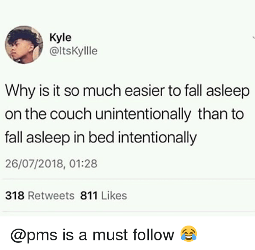 Fall, Memes, and Couch: Kyle  @ltsKylle  Why is it so much easier to fall asleep  on the couch unintentionally than to  fall asleep in bed intentionally  26/07/2018, 01:28  318 Retweets 811 Likes @pms is a must follow 😂