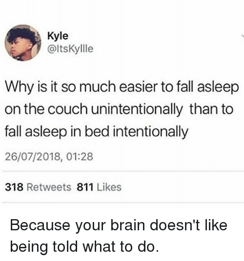 Dank, Fall, and Brain: Kyle  @ltsKyllle  Why is it so much easier to fall asleep  on the couch unintentionally than to  fall asleep in bed intentionally  26/07/2018, 01:28  318 Retweets 811 Likes Because your brain doesn't like being told what to do.