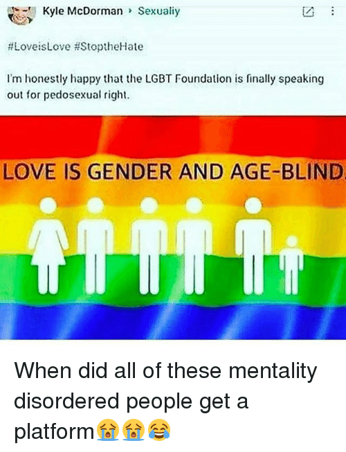 Lgbt, Love, and Memes: Kyle McDorman  Sexualiy  ftLoveis Love HStoptheHate  I'm honestly happy that the LGBT Foundation is finally speaking  out for pedosexual right.  LOVE IS GENDER AND AGE-BLIND When did all of these mentality disordered people get a platform😭😭😂
