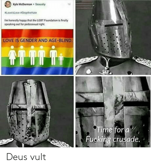 deus vult: Kyle McDorman Sexually  ta  etoveistove StoptheHate  I'm honestly happy that the LGBT Foundation is finaly  speaking out for pedosexual right  LOVE IS GENDER AND AGE-BLIND  me for  Fucking crusade. Deus vult