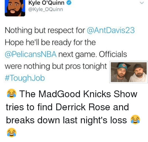 Derrick Rose, Memes, and Tough: Kyle O'Quinn  @Kyle O Quinn  Nothing but respect for  @AntDavis23  Hope he'll be ready for the  @PelicansNBA next game. Officials  were nothing but pros tonight  #Tough Job 😂 The MadGood Knicks Show tries to find Derrick Rose and breaks down last night's loss 😂😂