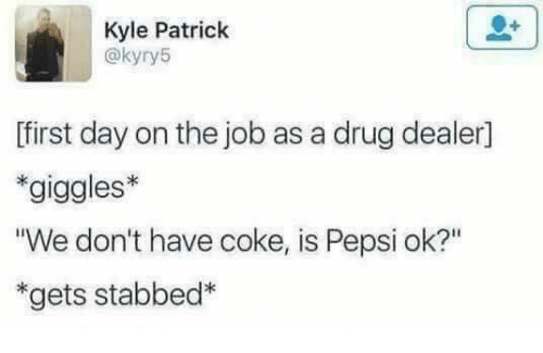 """Drugs, Memes, and Pepsi: Kyle Patrick  @kyry5  first day on the job as a drug dealer1  *giggles*  """"We don't have coke, is Pepsi ok?""""  *gets stabbed*"""