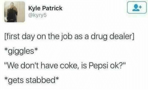 """Drugs, Pepsi, and Drug: Kyle Patrick  @kyry5  first day on the job as a drug dealer1  *giggles*  """"We don't have coke, is Pepsi ok?""""  *gets stabbed*"""
