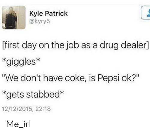 """Pepsi: Kyle Patrick  @kyry5  [first day on the job as a drug dealer]  *giggles*  """"We don't have coke, is Pepsi ok?""""  *gets stabbed*  12/12/2015, 22:18 Me_irl"""
