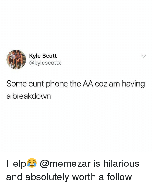 Phone, Cunt, and Help: Kyle Scott  @kylescottx  Some cunt phone the AA coz am having  a breakdown Help😂 @memezar is hilarious and absolutely worth a follow