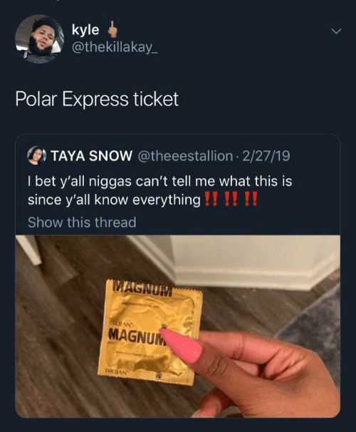 kyle: kyle  @thekillakay_  Polar Express ticket  OTAYA SNOW @theeestallion 2/27/19  I bet y'all niggas can't tell me what this is  since y'all know everything !!!! !!  Show this thread  MAGNUM  IRDIAN  MAGNUM  TROJAN