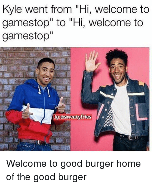 "Gamestop, Memes, and Good: Kyle went from ""Hi, welcome to  gamestop"" to ""Hi, welcome to  gamestop""  Ig:osweatyfries Welcome to good burger home of the good burger"