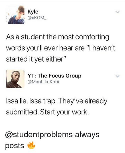 """Memes, Trap, and Work: Kyle  @xKGM  As a student the most comforting  words you'll ever hear are """"I haven't  started it yet either""""  YT: The Focus Group  @ManLikeKofii  Issa lie. Issa trap. They've already  submitted. Start your work. @studentproblems always posts 🔥"""