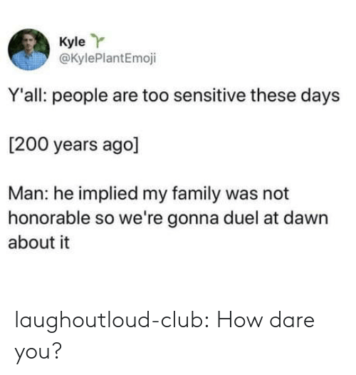 honorable: Kyle Y  @KylePlantEmoji  Y'all: people are too sensitive these days  [200 years ago]  Man: he implied my family was not  honorable so we're gonna duel at dawn  about it laughoutloud-club:  How dare you?