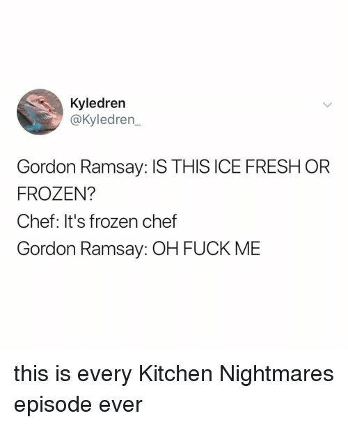 Kitchen Nightmares: Kyledren  @Kyledren  Gordon Ramsay: IS THIS ICE FRESH OR  FROZEN?  Chef: It's frozen chef  Gordon Ramsay: OH FUCK MIE this is every Kitchen Nightmares episode ever