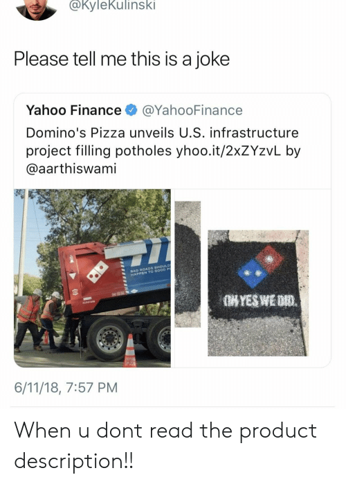 infrastructure: @KyleKulinski  Please tell me this is a joke  Yahoo Finance @YahooFinance  Domino's Pizza unveils U.S. infrastructure  project filling potholes yhoo.it/2xZYzvL by  aarthiswami  BAD ROADS SHOULD  HAPPEN TO OOOD P  6/11/18, 7:57 PM When u dont read the product description!!