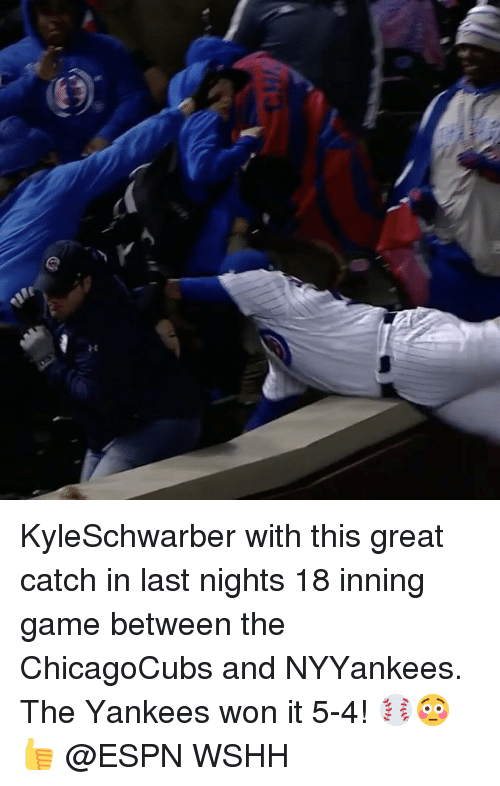 Espn, Memes, and Wshh: KyleSchwarber with this great catch in last nights 18 inning game between the ChicagoCubs and NYYankees. The Yankees won it 5-4! ⚾️😳👍 @ESPN WSHH