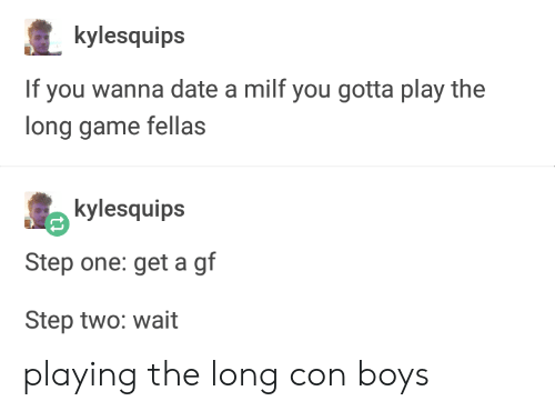 A Milf: kylesquips  If you wanna date a milf you gotta play the  long game fellas  kylesquips  Step one: get a gf  Step two: wait playing the long con boys