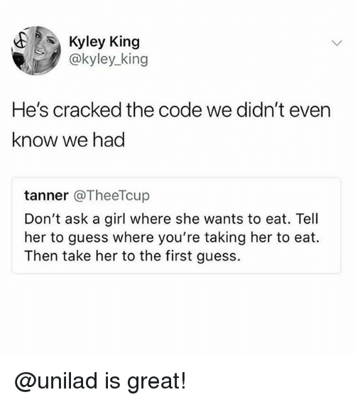 Cracked, Girl, and Guess: Kyley King  @kyley_king  He's cracked the code we didn't even  know we had  tanner @TheeTcup  Don't ask a girl where she wants to eat. Tell  her to guess where you're taking her to eat.  Then take her to the first guess. @unilad is great!