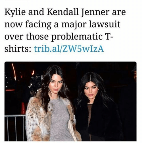Jennings: Kylie and Kendall Jen  now facing a major lawsuit  over those problematic T-  shirts: trib.al/ZW5wIzA  ner are