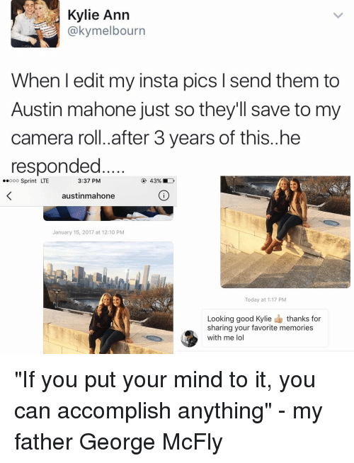 "Memes, Austin Mahone, and 🤖: Kylie Ann  @kymelbourn  When I edit my insta pics l sendthem to  Austin mahone just so they'll save to my  camera roll. after 3 years of this..he  responded  3:37 PM  ooo Sprint LTE  austinmahone  January 15, 2017 at 12:10 PM  Today at 1:17 PM  Looking good Kylie  thanks for  sharing your favorite memories  with me lol ""If you put your mind to it, you can accomplish anything"" - my father George McFly"