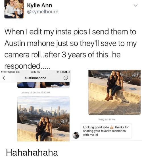 Memes, Austin Mahone, and Camera: Kylie Ann  @kymelbourn  When I edit my insta pics l send them to  Austin mahone just so they'll save to my  camera roll. after 3 years of this..he  responded  3:37 PM  ..ooo Sprint LTE  austinmahone  January 15, 2017 at 12:10 PM  Today at 1:17 PM  Looking good Kylie  thanks for  sharing your favorite memories  with me lo Hahahahaha