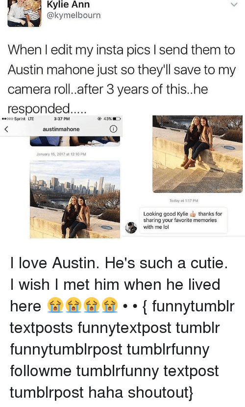 Memes, Austin Mahone, and Camera: Kylie Ann  @kymelbourn  When I edit my insta pics send them to  Austin mahone just so they'll save to my  camera roll. after 3 years of this..he  responded  3:37 PM  43%  ..ooo Sprint LTE  austinmahone  January 15, 2017 at 12:10 PM  Today at 1-17 pM  Looking good Kylie  e thanks for  sharing your favorite memories  with me lol I love Austin. He's such a cutie. I wish I met him when he lived here 😭😭😭😭 • • { funnytumblr textposts funnytextpost tumblr funnytumblrpost tumblrfunny followme tumblrfunny textpost tumblrpost haha shoutout}
