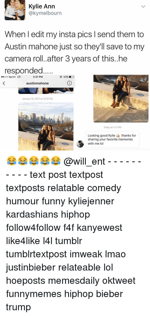 Memes, Austin Mahone, and 🤖: Kylie Ann  @kymelbourn  When l edit my insta pics l send them to  Austin mahone just so they'll save to my  camera roll. after 3 years of this..he  responded  3:37 PM  ooo Sprint LTE  austinmahone  January 15, 2017 at 12:10 PM  Today at 1:17 PM  Looking good Kylie  thanks for  sharing your favorite memories  with me lol 😂😂😂😂😂 @will_ent - - - - - - - - - - text post textpost textposts relatable comedy humour funny kyliejenner kardashians hiphop follow4follow f4f kanyewest like4like l4l tumblr tumblrtextpost imweak lmao justinbieber relateable lol hoeposts memesdaily oktweet funnymemes hiphop bieber trump