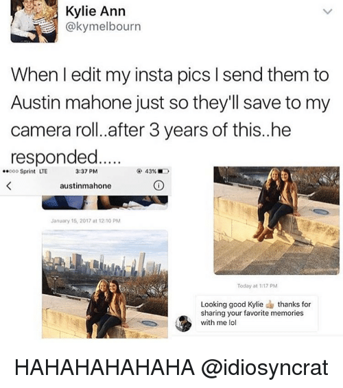 Memes, Austin Mahone, and 🤖: Kylie Ann  @kymelbourn  When l edit my insta pics l send them to  Austin mahone just so they'll save to my  camera roll. after 3 years of this..he  responded  ooo Sprint LTE  43%  3:37 PM  austinmahone  January 15, 2017 at 12:10 PM  Today at 1:17 PM  Looking good Kylie thanks for  sharing your favorite memories  with me lol HAHAHAHAHAHA @idiosyncrat