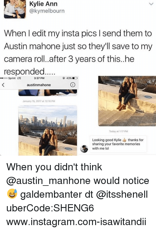 Memes, Austin Mahone, and 🤖: Kylie Ann  @kymelbourn  When l edit my insta pics send them to  Austin mahone just so they'll save to my  camera roll. after 3 years of this..he  responded  3:37 PM  ..ooo Sprint LTE  43%  austinmahone  January 15, 2017 at 12:10 PM  Today at 1:17 PM  Looking good Kylie  thanks for  sharing your favorite memories  with me lo When you didn't think @austin_manhone would notice 😅 galdembanter dt @itsshenell uberCode:SHENG6 www.instagram.com-isawitandii