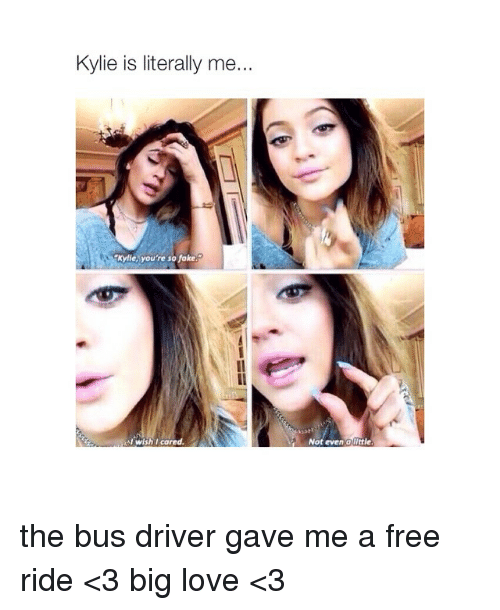 Fake, Love, and Free: Kylie is literally me...  Kyle, you're so fake  Al wish l cared.  Not even a Uittle. the bus driver gave me a free ride <3 big love <3