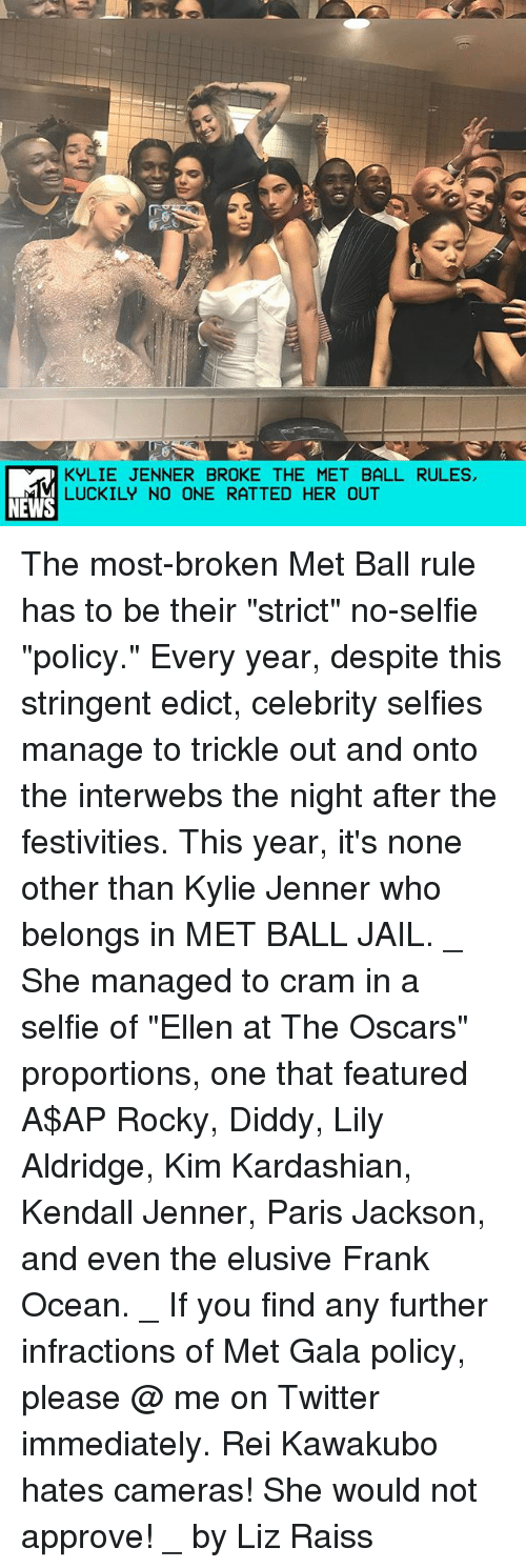 """festivities: KYLIE JENNER BROKE THE MET BALL RULES,  LUCKILY NO ONE RATTED HER OUT  NEWS The most-broken Met Ball rule has to be their """"strict"""" no-selfie """"policy."""" Every year, despite this stringent edict, celebrity selfies manage to trickle out and onto the interwebs the night after the festivities. This year, it's none other than Kylie Jenner who belongs in MET BALL JAIL. _ She managed to cram in a selfie of """"Ellen at The Oscars"""" proportions, one that featured A$AP Rocky, Diddy, Lily Aldridge, Kim Kardashian, Kendall Jenner, Paris Jackson, and even the elusive Frank Ocean. _ If you find any further infractions of Met Gala policy, please @ me on Twitter immediately. Rei Kawakubo hates cameras! She would not approve! _ by Liz Raiss"""