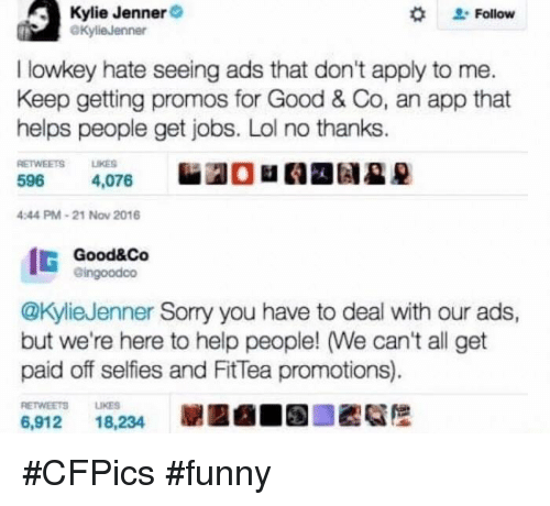 Kylie Jenner, Memes, and Selfie: Kylie Jenner  Follow  @Kylie Jenner  I lowkey hate seeing ads that don't apply to me.  Keep getting promos for Good & Co, an app that  helps people get jobs. Lol no thanks  RETWEETS LIKES  596  4,076  4:44 PM 21 Nov 2016  IG  Good&Co  Gingoodoo  @Kylie Jenner Sorry you have to deal with our ads,  but we're here to help people! We can't all get  paid off selfies and FitTea promotions).  6,912  18,234 #CFPics #funny