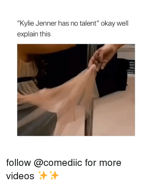 "Kylie Jenner, Memes, and Videos: ""Kylie Jenner has no talent"" okay well  explain this follow @comediic for more videos ✨✨"