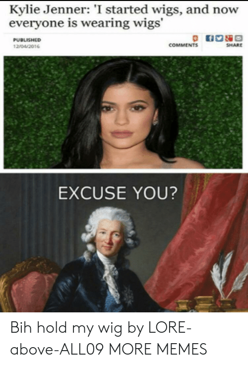 Kylie Jenner: Kylie Jenner: 'I started wigs, and now  everyone is wearing wigs'  PUBLISHED  COMMENTS  SHARE  12/04/2016  EXCUSE YOU? Bih hold my wig by LORE-above-ALL09 MORE MEMES