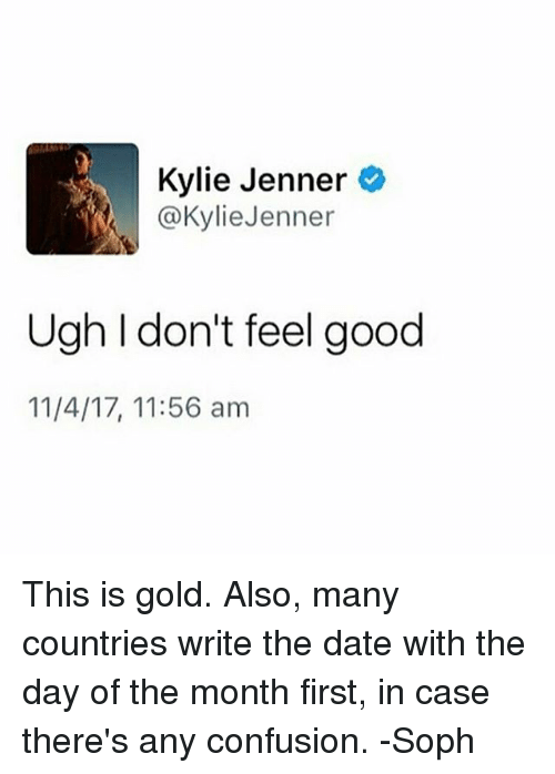 Kylie Jenner, Memes, and Date: Kylie Jenner  @Kylie Jenner  Ugh I don't feel good  11/4/17, 11:56 am This is gold. Also, many countries write the date with the day of the month first, in case there's any confusion. -Soph