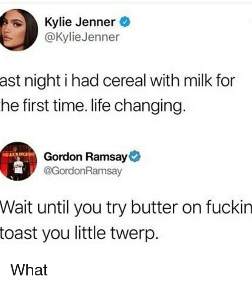 kyliejenner: Kylie Jenner  @KylieJenner  ast night i had cereal with milk for  he first time. life changing  Gordon Ramsay  @GordonRamsav  Wait until you try butter on fuckin  toast you little twerp What