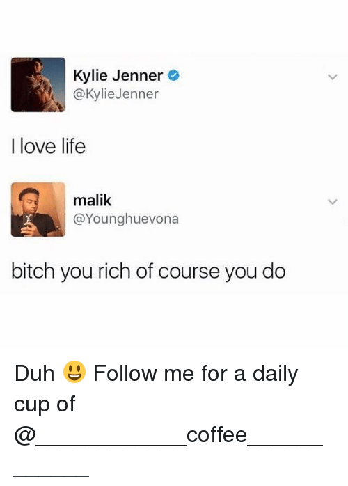 Loving Life: Kylie Jenner  @KylieJenner  I love life  malik  @Younghuevona  bitch you rich of course you do Duh 😃 Follow me for a daily cup of @____________coffee____________