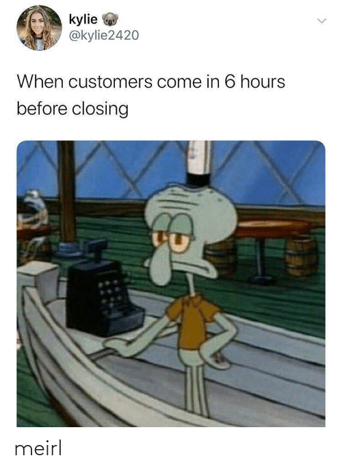 Come In: kylie  @kylie2420  When customers come in 6 hours  before closing meirl