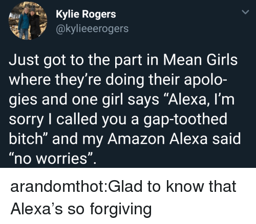 """Mean Girls: Kylie Rogers  @kylieeerogers  Just got to the part in Mean Girls  where they're doing their apolo-  gies and one girl says """"Alexa, l'm  sorry I called you a gap-toothed  bitch"""" and my Amazon Alexa said  no worries arandomthot:Glad to know that Alexa's so forgiving"""